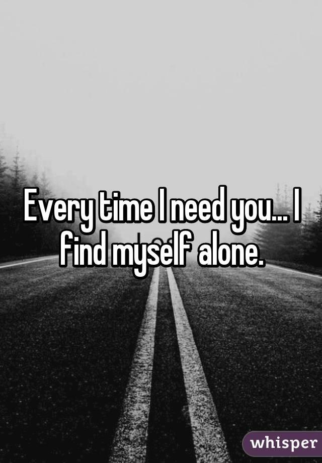 Every time I need you... I find myself alone.