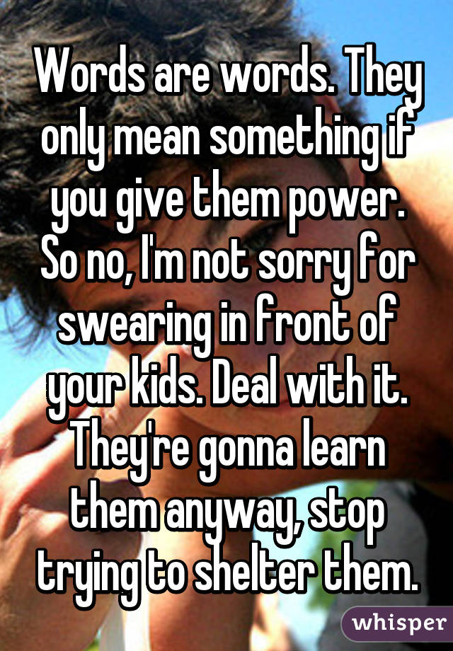 Words are words. They only mean something if you give them power. So no, I'm not sorry for swearing in front of your kids. Deal with it. They're gonna learn them anyway, stop trying to shelter them.