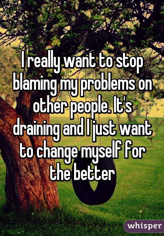 I really want to stop blaming my problems on other people. It's draining and I just want to change myself for the better