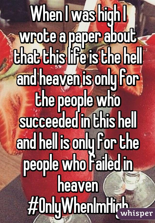 When I was high I wrote a paper about that this life is the hell and heaven is only for the people who succeeded in this hell and hell is only for the people who failed in heaven #OnlyWhenImHigh