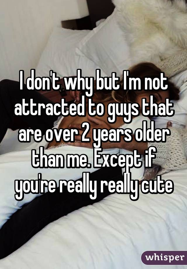 I don't why but I'm not attracted to guys that are over 2 years older than me. Except if you're really really cute