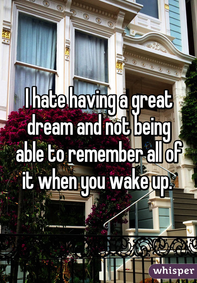 I hate having a great dream and not being able to remember all of it when you wake up.