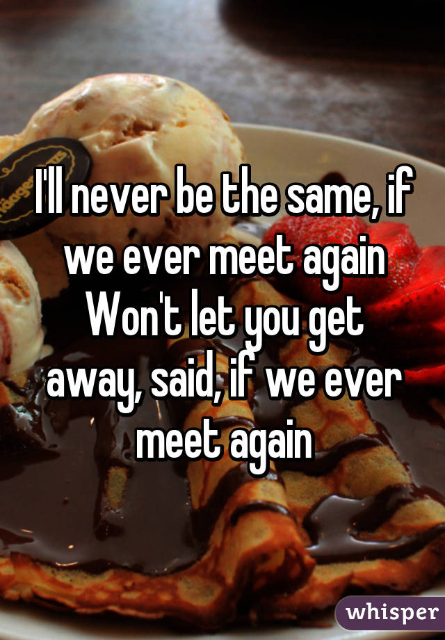 I'll never be the same, if we ever meet again Won't let you get away, said, if we ever meet again
