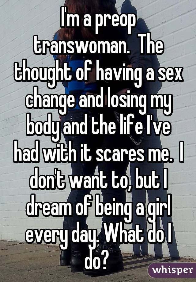 I'm a preop transwoman.  The thought of having a sex change and losing my body and the life I've had with it scares me.  I don't want to, but I dream of being a girl every day. What do I do?