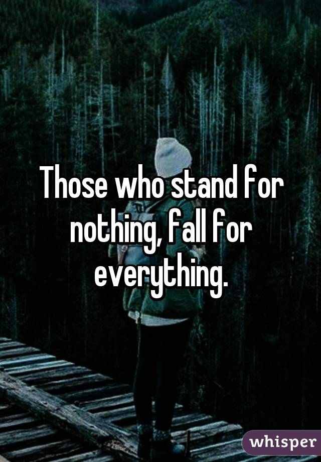 Those who stand for nothing, fall for everything.