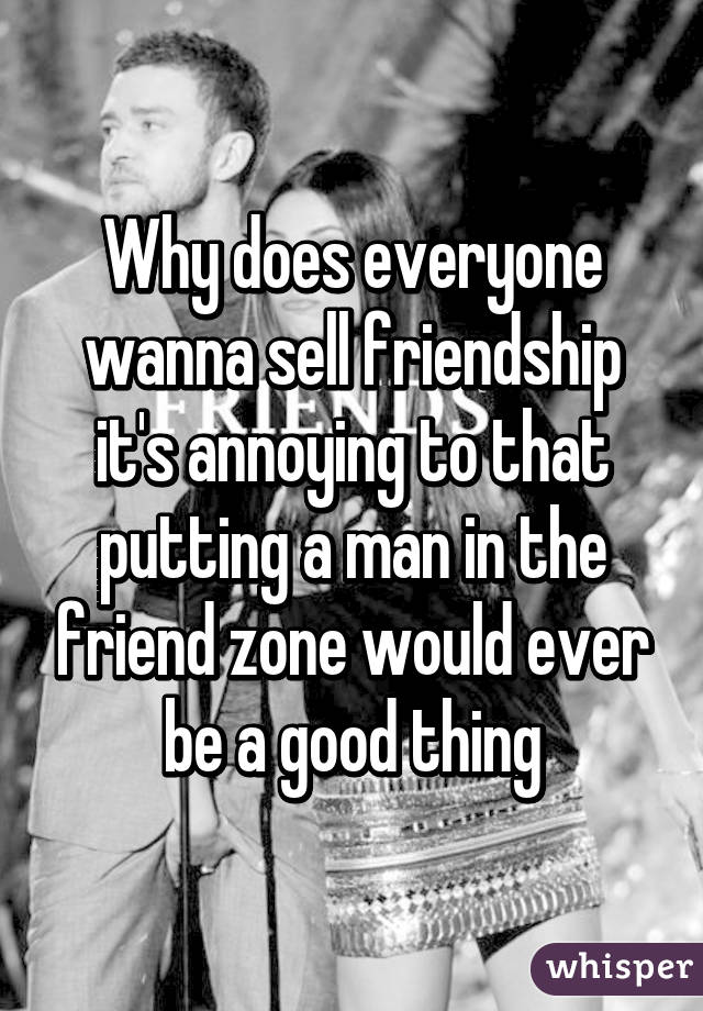 Why does everyone wanna sell friendship it's annoying to that putting a man in the friend zone would ever be a good thing