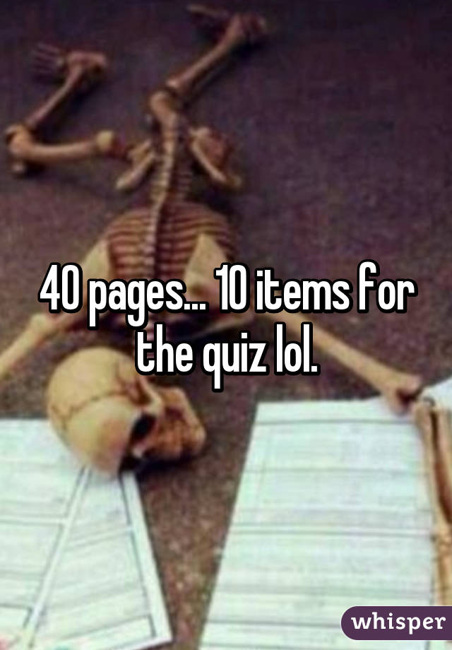 40 pages... 10 items for the quiz lol.