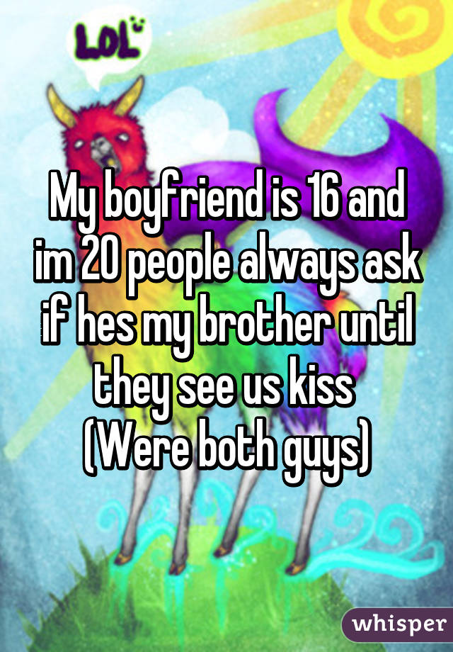 My boyfriend is 16 and im 20 people always ask if hes my brother until they see us kiss  (Were both guys)