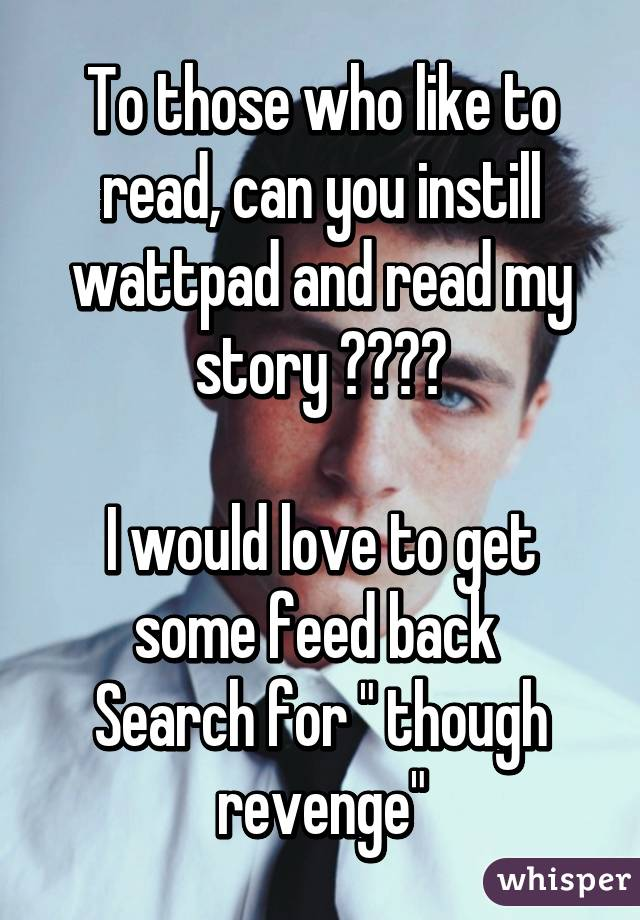 """To those who like to read, can you instill wattpad and read my story ????  I would love to get some feed back  Search for """" though revenge"""""""