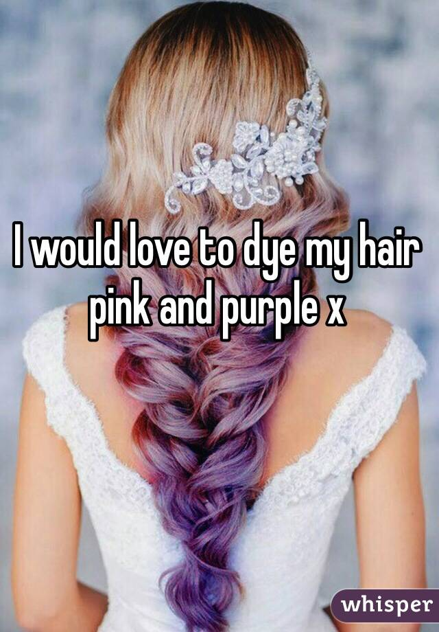 I would love to dye my hair pink and purple x