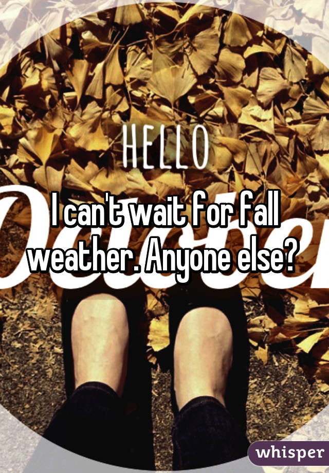 I can't wait for fall weather. Anyone else?