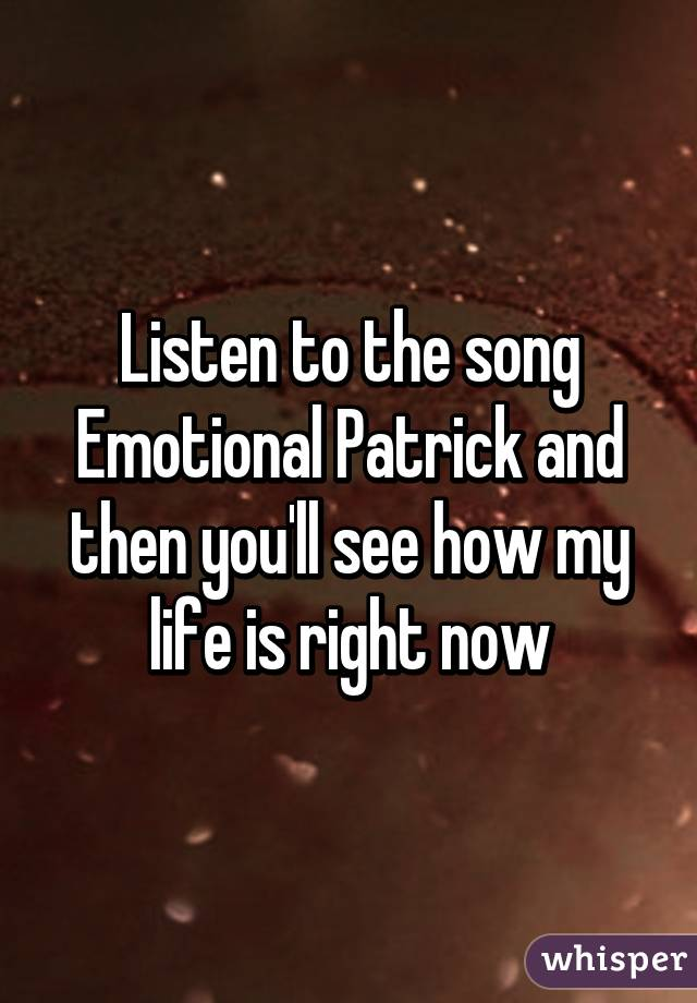 Listen to the song Emotional Patrick and then you'll see how my life is right now