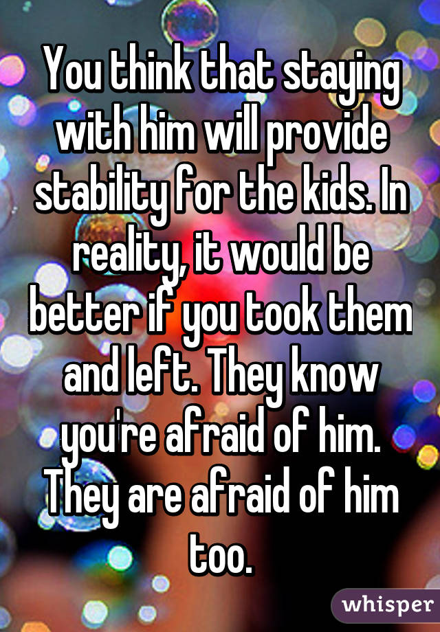 You think that staying with him will provide stability for the kids. In reality, it would be better if you took them and left. They know you're afraid of him. They are afraid of him too.