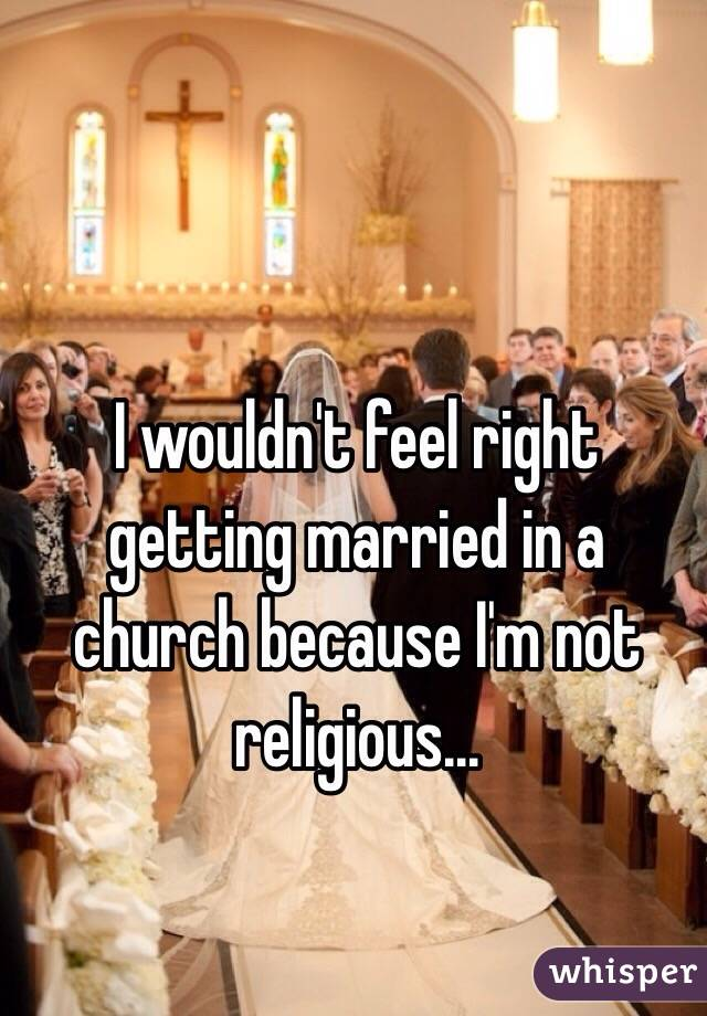 I wouldn't feel right getting married in a church because I'm not religious...