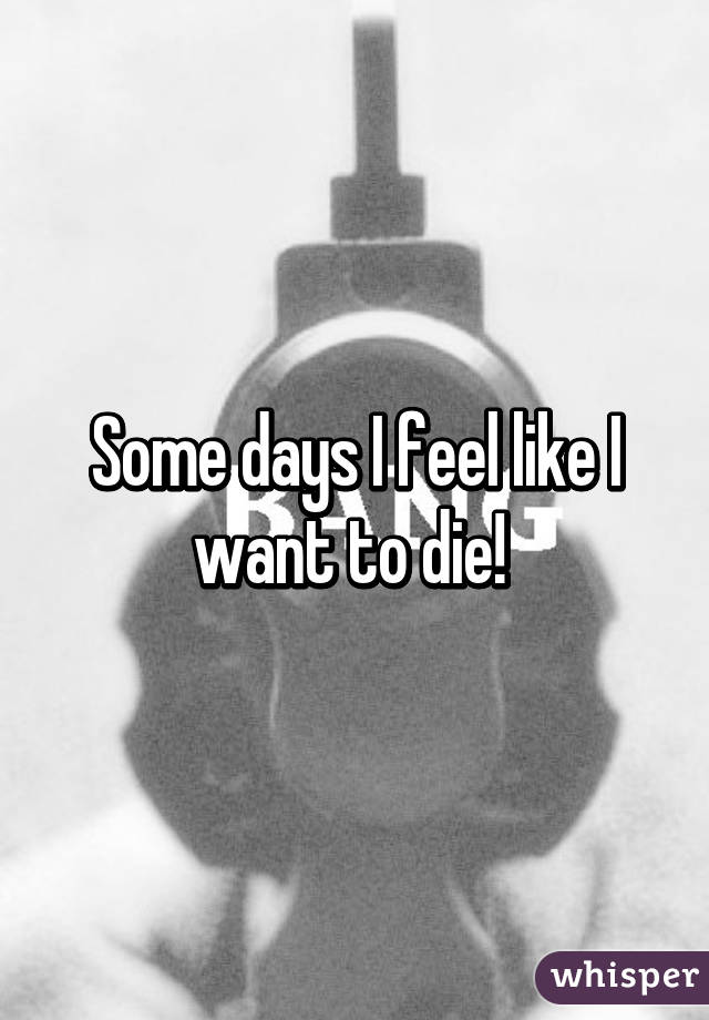 Some days I feel like I want to die!