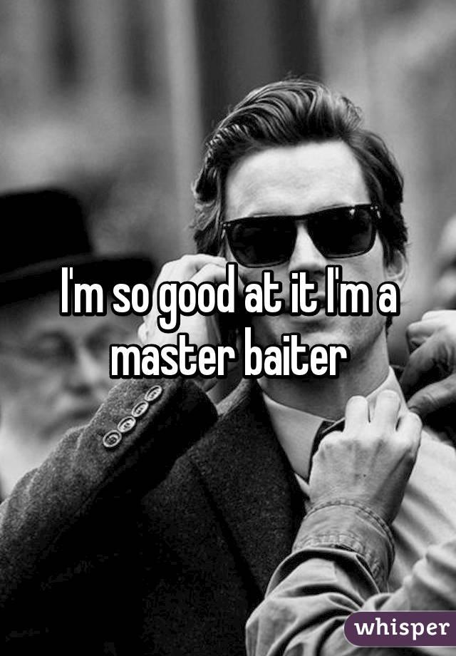 I'm so good at it I'm a master baiter