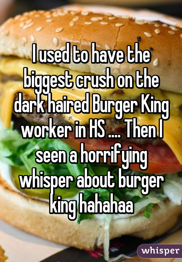 I used to have the biggest crush on the dark haired Burger King worker in HS .... Then I seen a horrifying whisper about burger king hahahaa