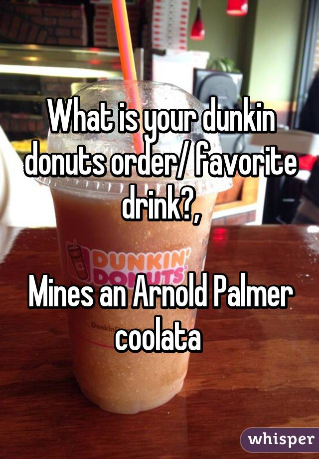 What is your dunkin donuts order/ favorite drink?,  Mines an Arnold Palmer coolata