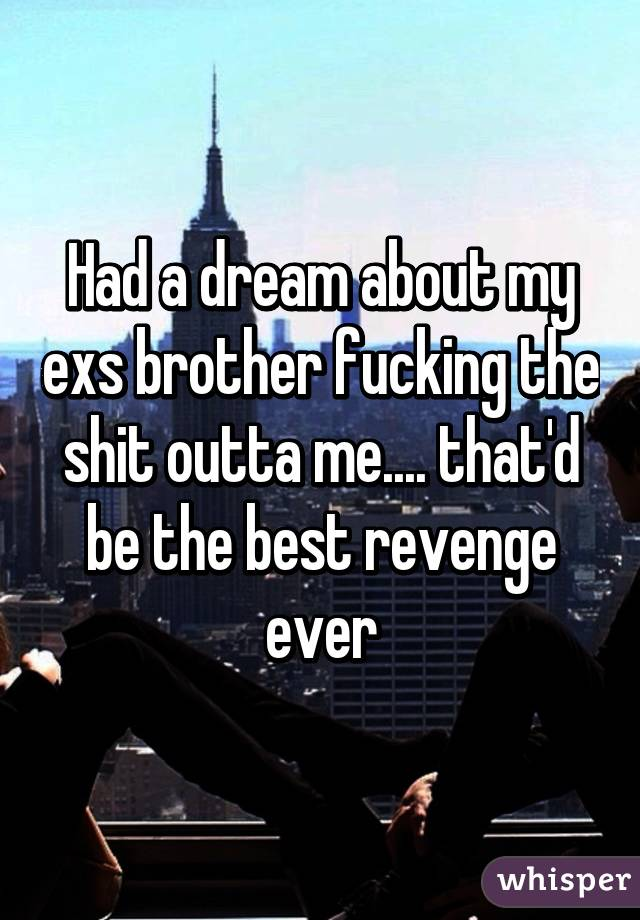 Had a dream about my exs brother fucking the shit outta me.... that'd be the best revenge ever