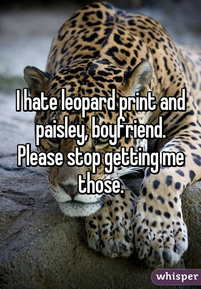 I hate leopard print and paisley, boyfriend. Please stop getting me those.