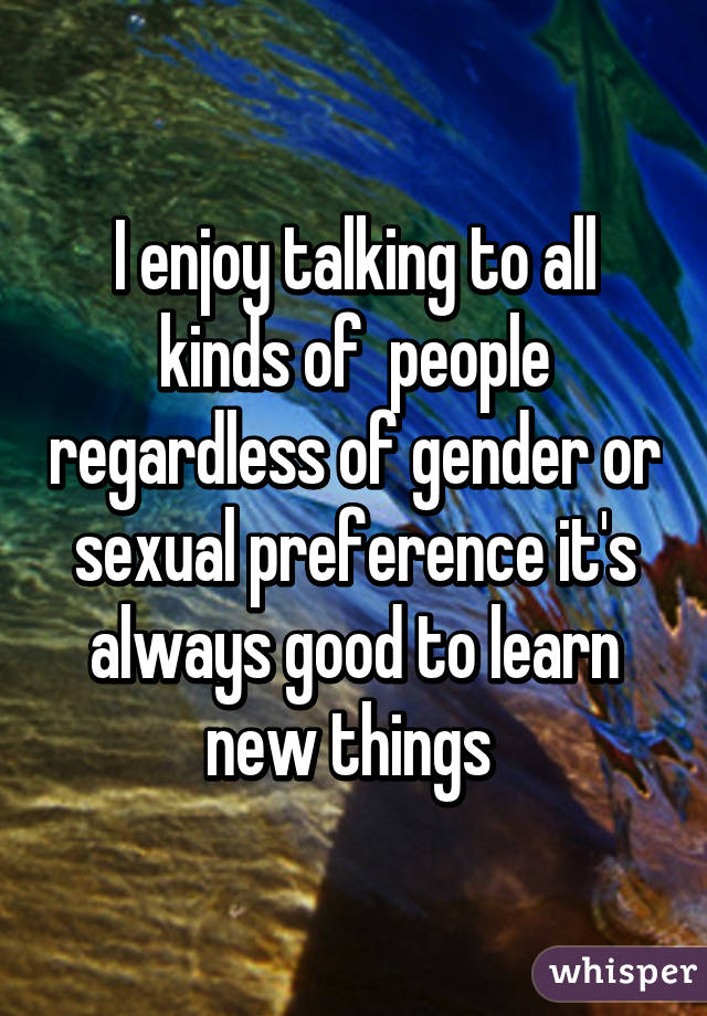 I enjoy talking to all kinds of  people regardless of gender or sexual preference it's always good to learn new things