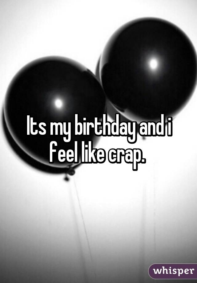 Its my birthday and i feel like crap.