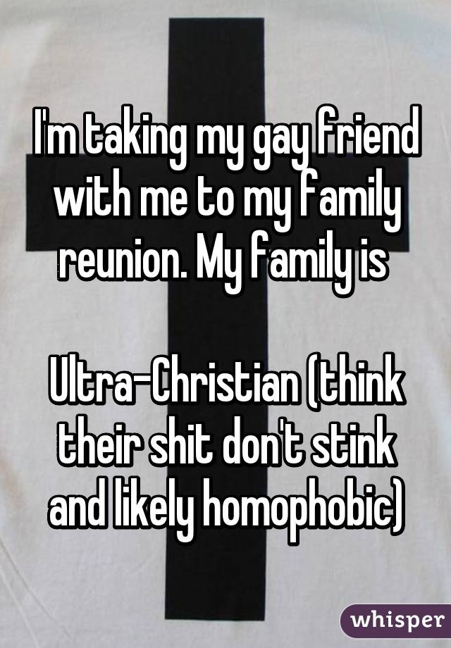 I'm taking my gay friend with me to my family reunion. My family is   Ultra-Christian (think their shit don't stink and likely homophobic)