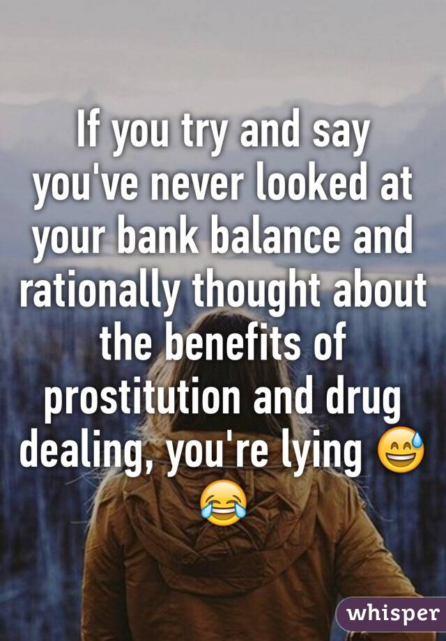 If you try and say you've never looked at your bank balance and rationally thought about the benefits of prostitution and drug dealing, you're lying 😅😂
