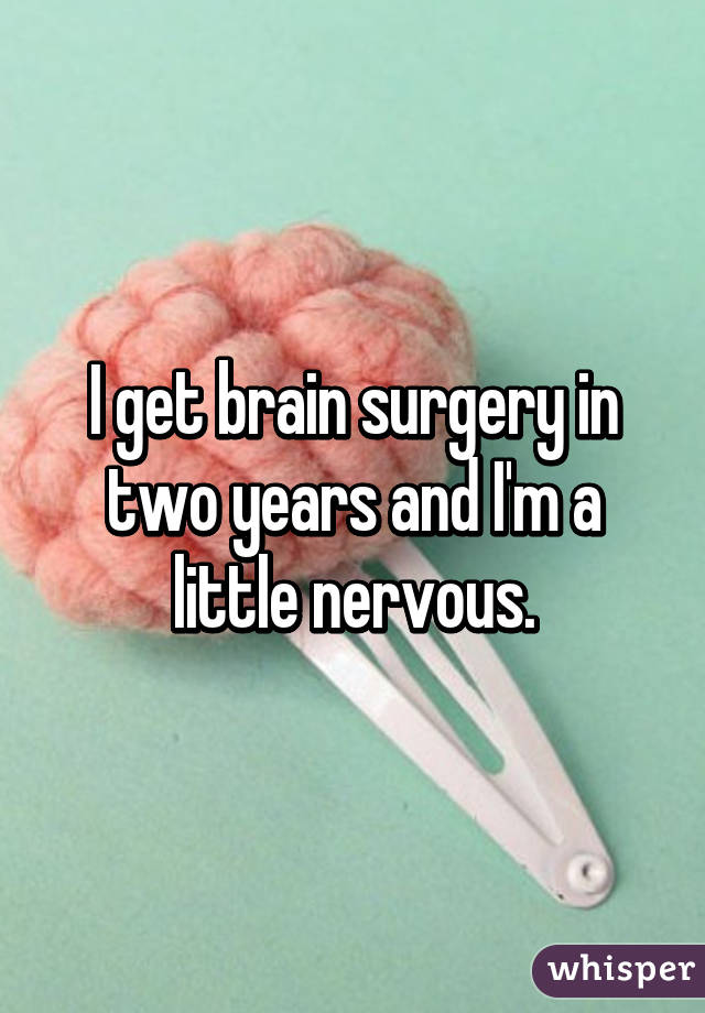 I get brain surgery in two years and I'm a little nervous.