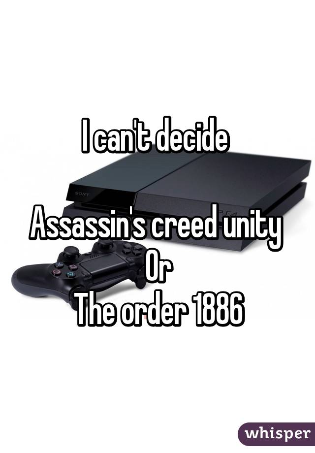 I can't decide   Assassin's creed unity  Or The order 1886