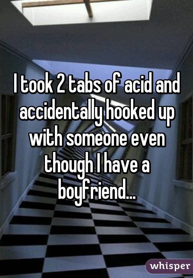 I took 2 tabs of acid and accidentally hooked up with someone even though I have a boyfriend...