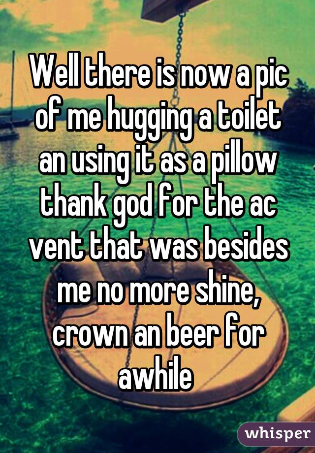 Well there is now a pic of me hugging a toilet an using it as a pillow thank god for the ac vent that was besides me no more shine, crown an beer for awhile