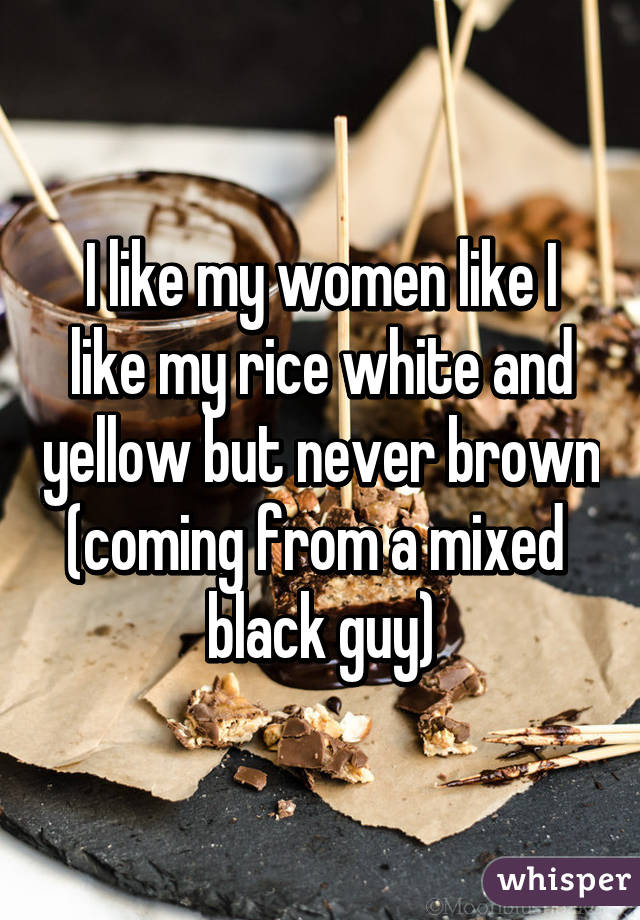 I like my women like I like my rice white and yellow but never brown (coming from a mixed  black guy)