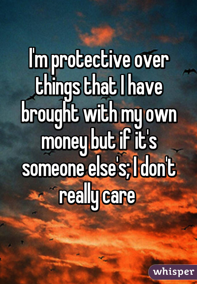 I'm protective over things that I have brought with my own money but if it's someone else's; I don't really care