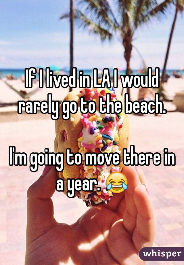If I lived in LA I would rarely go to the beach.   I'm going to move there in a year. 😂
