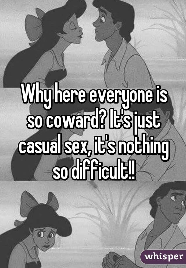 Why here everyone is so coward? It's just casual sex, it's nothing so difficult!!