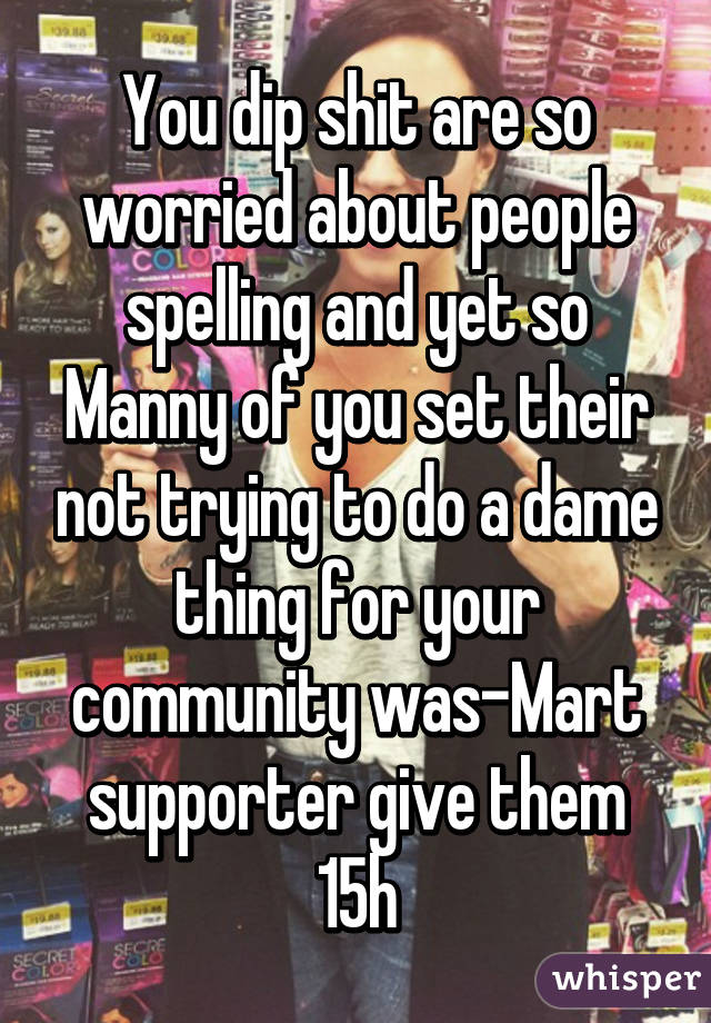 You dip shit are so worried about people spelling and yet so Manny of you set their not trying to do a dame thing for your community was-Mart supporter give them 15h
