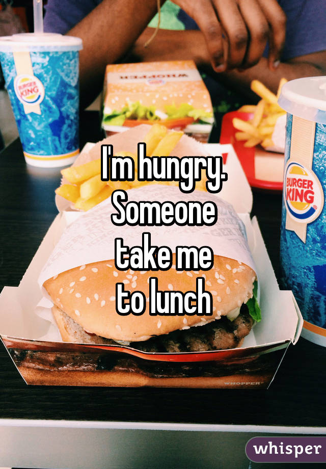 I'm hungry. Someone take me to lunch