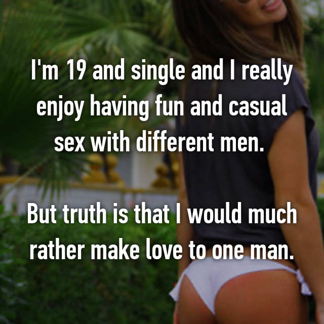 I'm 19 and single and I really enjoy having fun and casual sex with different men.   But truth is that I would much rather make love to one man.