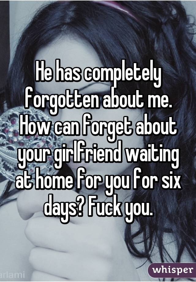He has completely forgotten about me. How can forget about your girlfriend waiting at home for you for six days? Fuck you.