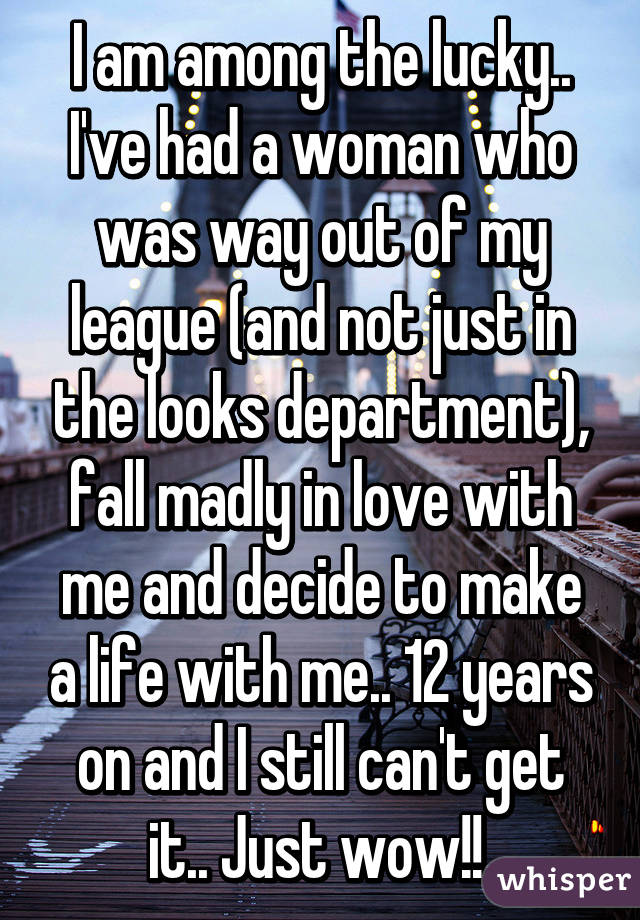 I am among the lucky.. I've had a woman who was way out of my league (and not just in the looks department), fall madly in love with me and decide to make a life with me.. 12 years on and I still can't get it.. Just wow!!