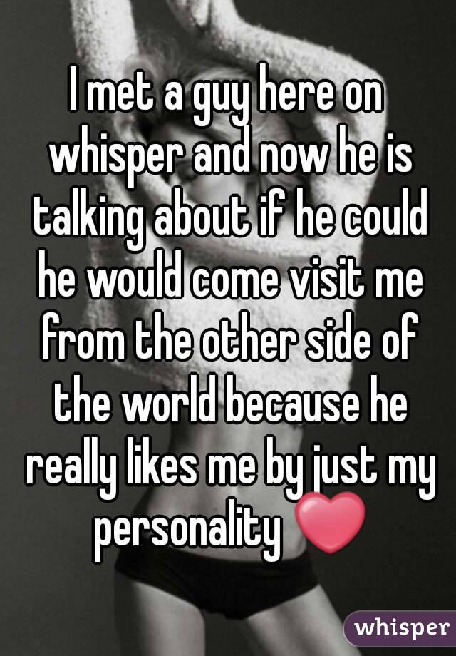 I met a guy here on whisper and now he is talking about if he could he would come visit me from the other side of the world because he really likes me by just my personality ❤