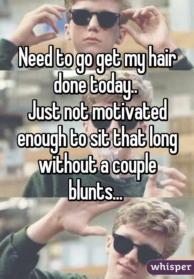 Need to go get my hair done today..  Just not motivated enough to sit that long without a couple blunts...