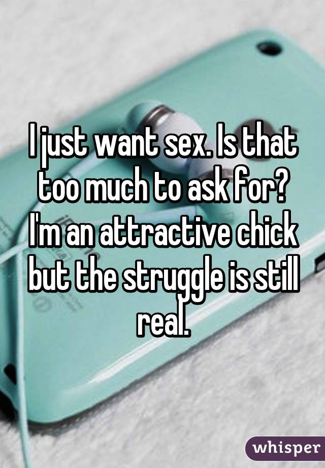 I just want sex. Is that too much to ask for? I'm an attractive chick but the struggle is still real.