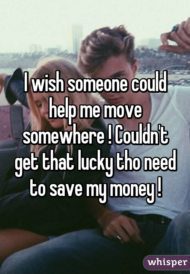 I wish someone could help me move somewhere ! Couldn't get that lucky tho need to save my money !