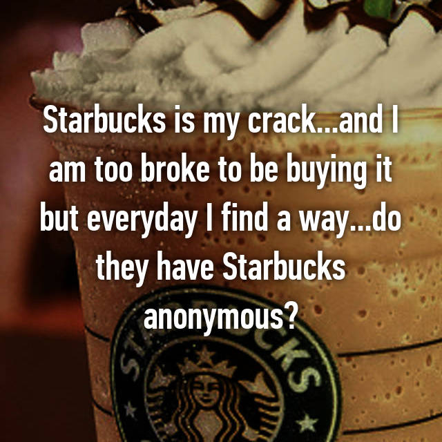Starbucks is my crack...and I am too broke to be buying it but everyday I find a way...do they have Starbucks anonymous?