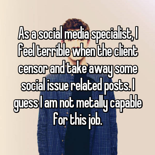 As a social media specialist, I feel terrible when the client censor and take away some social issue related posts. I guess I am not metally capable for this job.