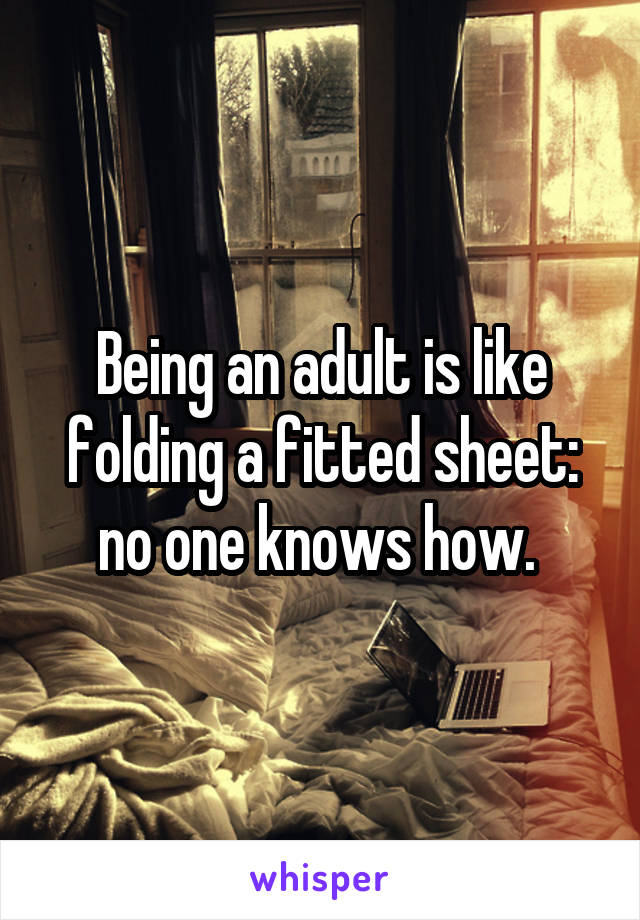 Being an adult is like folding a fitted sheet: no one knows how.