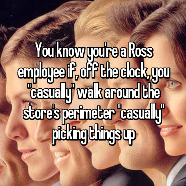 "You know you're a Ross employee if, off the clock, you ""casually"" walk around the store's perimeter ""casually"" picking things up"