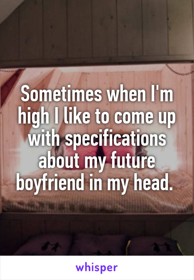 Sometimes when I'm high I like to come up with specifications about my future boyfriend in my head.